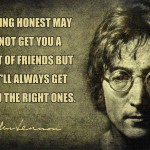 Being honest may not get you a lot off friends but it'll always get you the right ones.